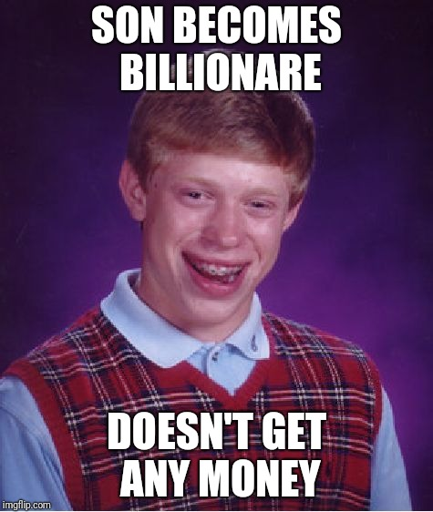Not even a penny? -- inspired by giveuahint | SON BECOMES BILLIONARE DOESN'T GET ANY MONEY | image tagged in memes,bad luck brian | made w/ Imgflip meme maker