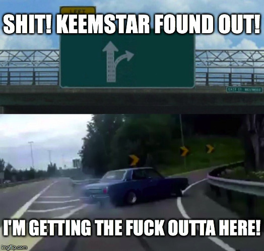 Left Exit 12 Off Ramp Meme | SHIT! KEEMSTAR FOUND OUT! I'M GETTING THE F**K OUTTA HERE! | image tagged in memes,left exit 12 off ramp | made w/ Imgflip meme maker