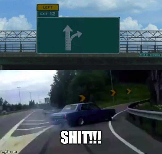 Left Exit 12 Off Ramp Meme | SHIT!!! | image tagged in memes,left exit 12 off ramp | made w/ Imgflip meme maker