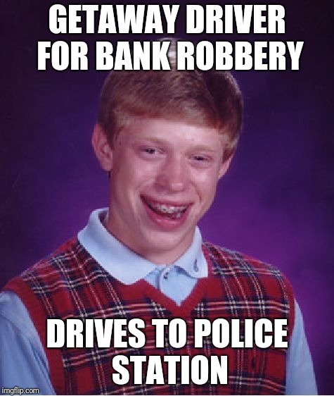 Bad Luck Brian Meme | GETAWAY DRIVER FOR BANK ROBBERY DRIVES TO POLICE STATION | image tagged in memes,bad luck brian | made w/ Imgflip meme maker