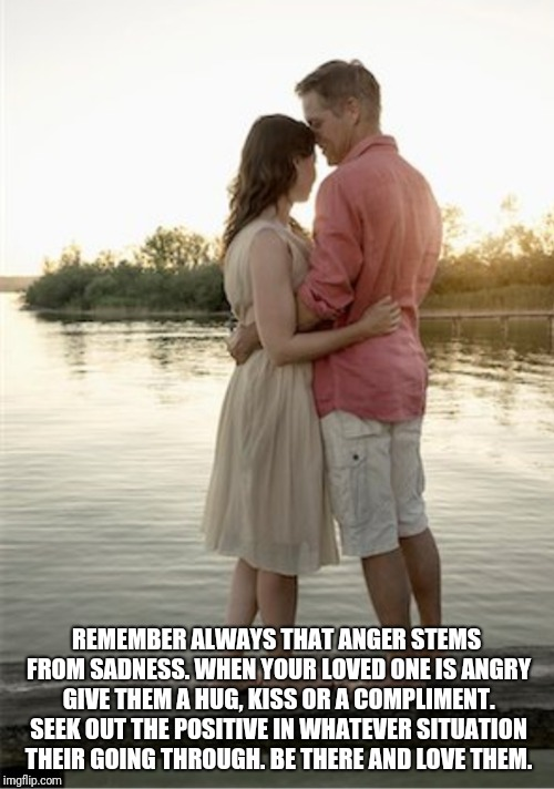 Spread the love  | REMEMBER ALWAYS THAT ANGER STEMS FROM SADNESS. WHEN YOUR LOVED ONE IS ANGRY GIVE THEM A HUG, KISS OR A COMPLIMENT. SEEK OUT THE POSITIVE IN  | image tagged in anger,couple,love,forgiveness | made w/ Imgflip meme maker