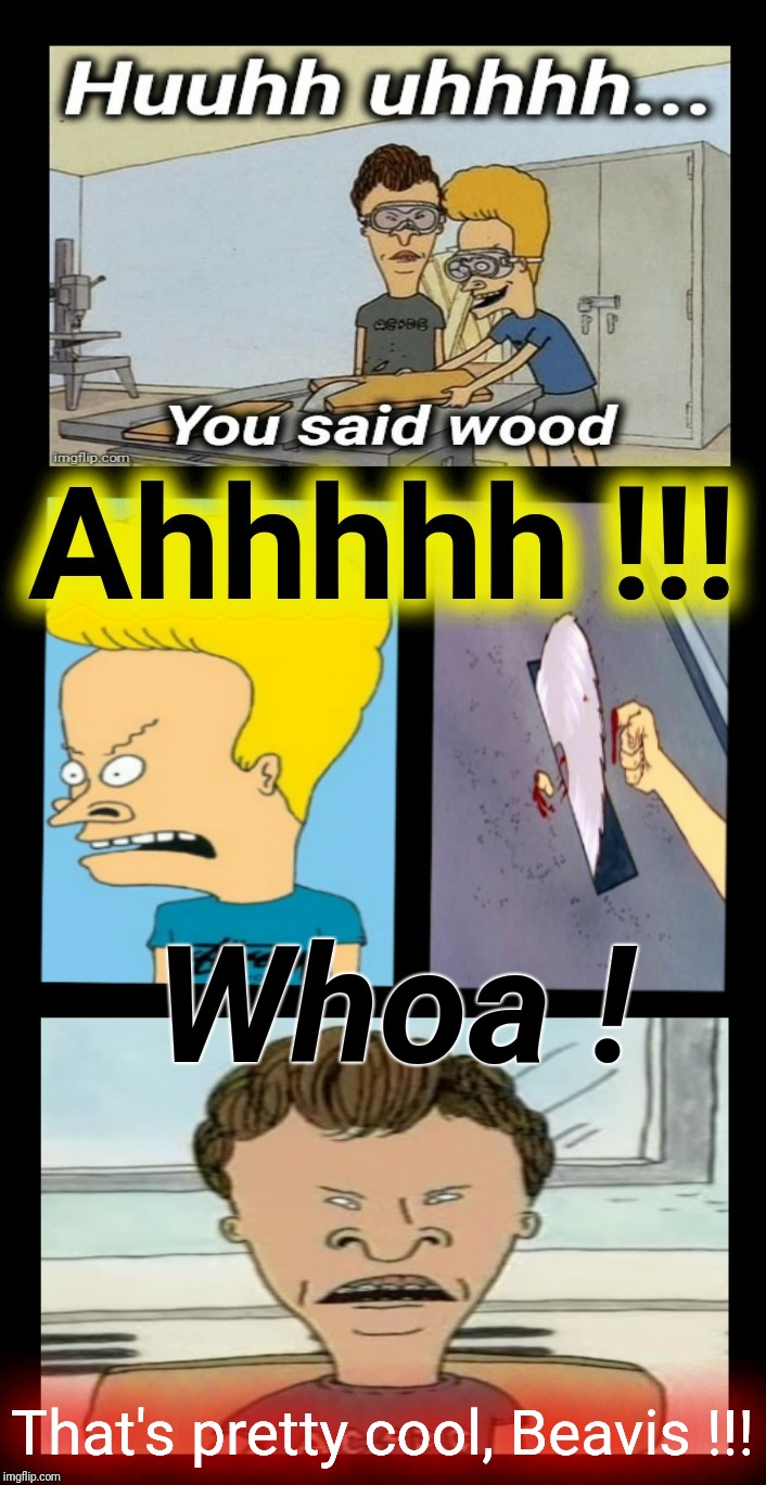 "Uhhh huhhh huhhh...he said ""wood""! 