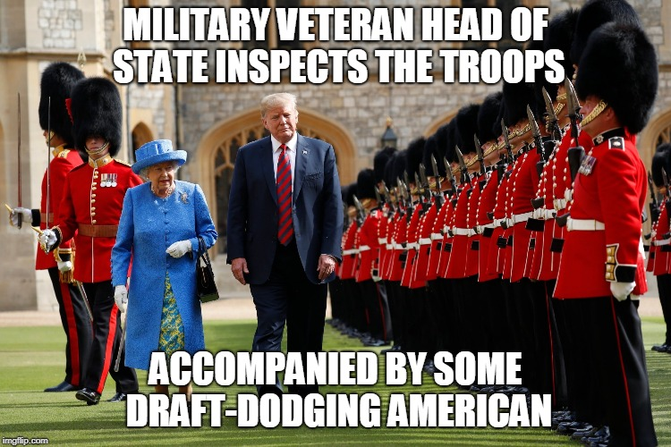Military veteran head of state inspects the troops | MILITARY VETERAN HEAD OF STATE INSPECTS THE TROOPS ACCOMPANIED BY SOME DRAFT-DODGING AMERICAN | image tagged in queen elizabeth,donald trump,veteran | made w/ Imgflip meme maker