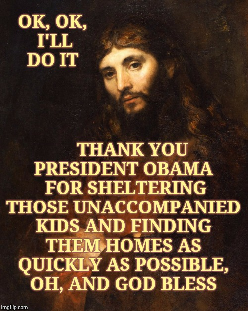 Mellow Bro Jesus,,, | OK, OK, I'LL DO IT THANK YOU PRESIDENT OBAMA  FOR SHELTERING THOSE UNACCOMPANIED KIDS AND FINDING THEM HOMES AS QUICKLY AS POSSIBLE, OH, AND | image tagged in mellow bro jesus | made w/ Imgflip meme maker