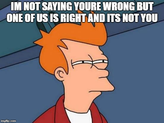 just saying | IM NOT SAYING YOURE WRONG BUT ONE OF US IS RIGHT AND ITS NOT YOU | image tagged in memes,futurama fry | made w/ Imgflip meme maker