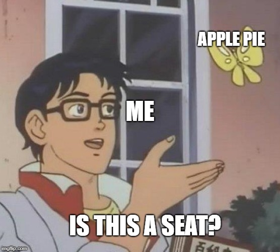 True story, I sat on an apple pie | APPLE PIE IS THIS A SEAT? ME | image tagged in is this a pigeon,apples,stupidity | made w/ Imgflip meme maker