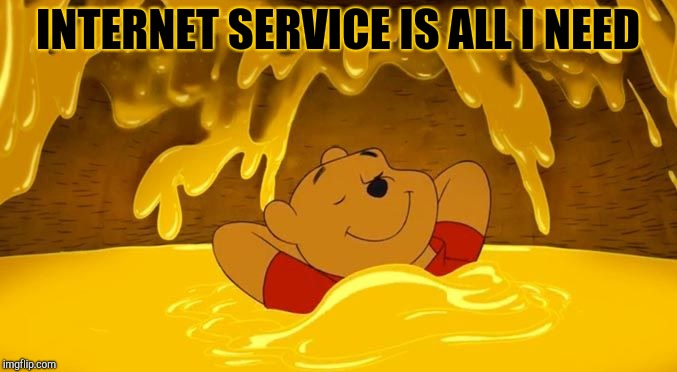 Pooh Hunny Relaxation | INTERNET SERVICE IS ALL I NEED | image tagged in pooh hunny relaxation | made w/ Imgflip meme maker