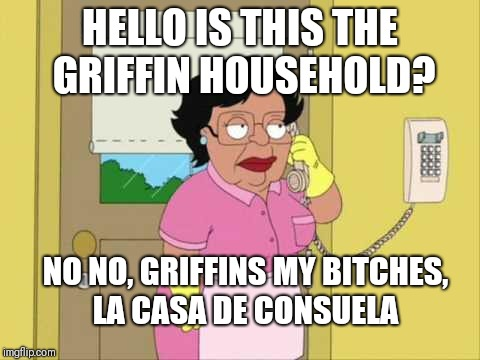 Consuela Meme | HELLO IS THIS THE GRIFFIN HOUSEHOLD? NO NO, GRIFFINS MY B**CHES, LA CASA DE CONSUELA | image tagged in memes,consuela | made w/ Imgflip meme maker