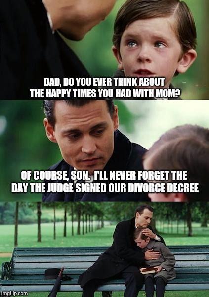 Finding Neverland Meme | DAD, DO YOU EVER THINK ABOUT THE HAPPY TIMES YOU HAD WITH MOM? OF COURSE, SON.  I'LL NEVER FORGET THE DAY THE JUDGE SIGNED OUR DIVORCE DECRE | image tagged in memes,finding neverland | made w/ Imgflip meme maker