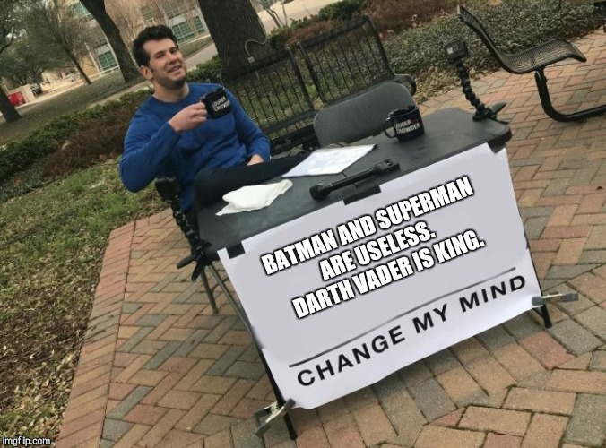 Change my mind Crowder | BATMAN AND SUPERMAN ARE USELESS.  DARTH VADER IS KING. | image tagged in change my mind crowder | made w/ Imgflip meme maker