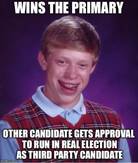 Bad Luck Brian Meme | WINS THE PRIMARY OTHER CANDIDATE GETS APPROVAL TO RUN IN REAL ELECTION AS THIRD PARTY CANDIDATE | image tagged in memes,bad luck brian | made w/ Imgflip meme maker