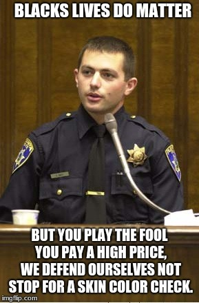 Police Officer Testifying Meme | BLACKS LIVES DO MATTER BUT YOU PLAY THE FOOL YOU PAY A HIGH PRICE, WE DEFEND OURSELVES NOT STOP FOR A SKIN COLOR CHECK. | image tagged in memes,police officer testifying | made w/ Imgflip meme maker