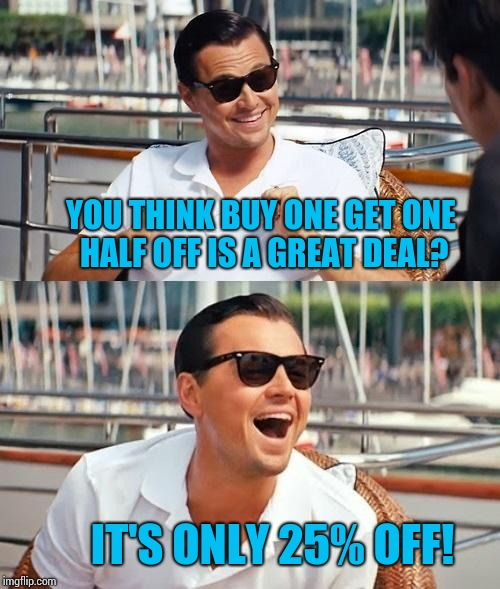 Leonardo Dicaprio Wolf Of Wall Street Meme | YOU THINK BUY ONE GET ONE HALF OFF IS A GREAT DEAL? IT'S ONLY 25% OFF! | image tagged in memes,leonardo dicaprio wolf of wall street | made w/ Imgflip meme maker