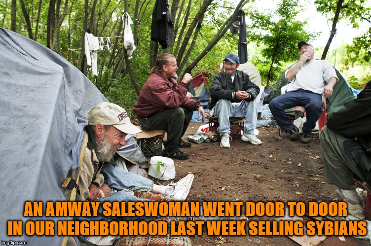 Totally Useless Status - Achieved | AN AMWAY SALESWOMAN WENT DOOR TO DOOR IN OUR NEIGHBORHOOD LAST WEEK SELLING SYBIANS | image tagged in memes,homeless,useless,wife,ex wife | made w/ Imgflip meme maker