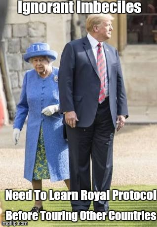 Trump's Royal Insult | Ignorant Imbeciles Before Touring Other Countries Need To Learn Royal Protocol | image tagged in trump insult | made w/ Imgflip meme maker