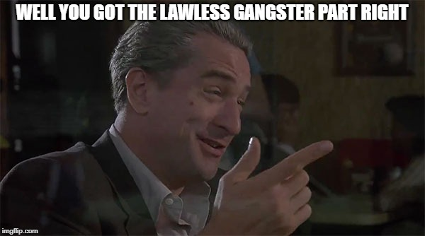 WELL YOU GOT THE LAWLESS GANGSTER PART RIGHT | made w/ Imgflip meme maker