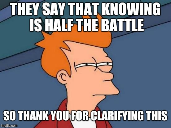 Futurama Fry Meme | THEY SAY THAT KNOWING IS HALF THE BATTLE SO THANK YOU FOR CLARIFYING THIS | image tagged in memes,futurama fry | made w/ Imgflip meme maker