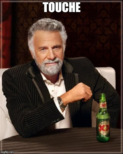 The Most Interesting Man In The World Meme | TOUCHE | image tagged in memes,the most interesting man in the world | made w/ Imgflip meme maker