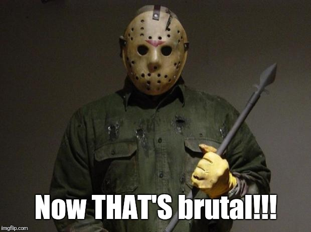 Jason Voorhees | Now THAT'S brutal!!! | image tagged in jason voorhees | made w/ Imgflip meme maker