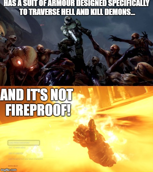 Those saying doomguy came prepared... | HAS A SUIT OF ARMOUR DESIGNED SPECIFICALLY TO TRAVERSE HELL AND KILL DEMONS... AND IT'S NOT FIREPROOF! | image tagged in doom,hell,demon | made w/ Imgflip meme maker
