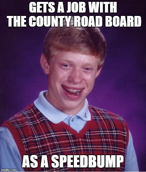 Bad Luck Brian Meme | GETS A JOB WITH THE COUNTY ROAD BOARD AS A SPEEDBUMP | image tagged in memes,bad luck brian | made w/ Imgflip meme maker