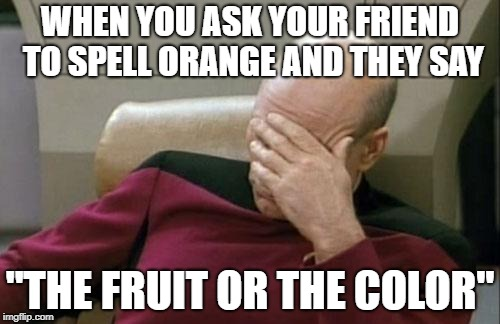 "Captain Picard Facepalm Meme | WHEN YOU ASK YOUR FRIEND TO SPELL ORANGE AND THEY SAY ""THE FRUIT OR THE COLOR"" 