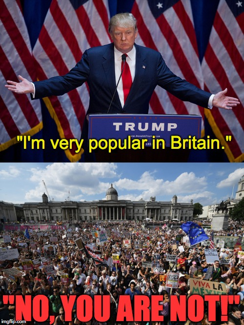 "Not very popular with the brits. | ""I'm very popular in Britain."" ""NO, YOU ARE NOT!"" 