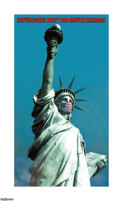 Republicans Don't Bad Mouth America. | REPUBLICANS DON'T BAD MOUTH AMERICA | image tagged in usa,republicans,statue of liberty,liberty,free speech | made w/ Imgflip meme maker