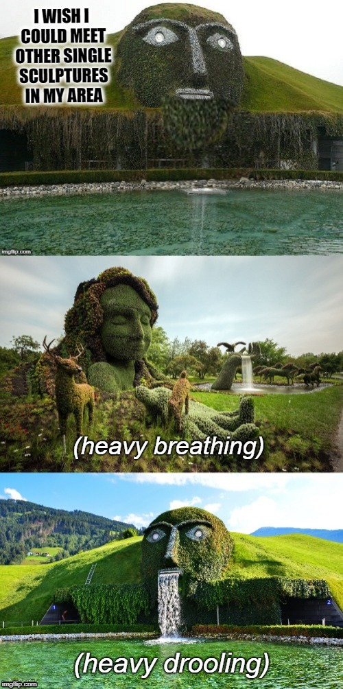 Your place or mine? | I WISH I COULD MEET OTHER SINGLE SCULPTURES IN MY AREA | image tagged in funny memes,art,nature,fountain,sculpture | made w/ Imgflip meme maker