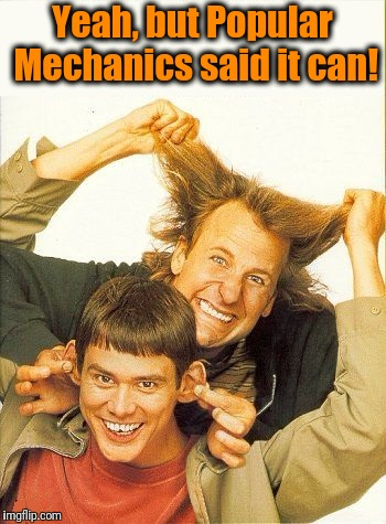 DUMB and dumber | Yeah, but Popular Mechanics said it can! | image tagged in dumb and dumber | made w/ Imgflip meme maker
