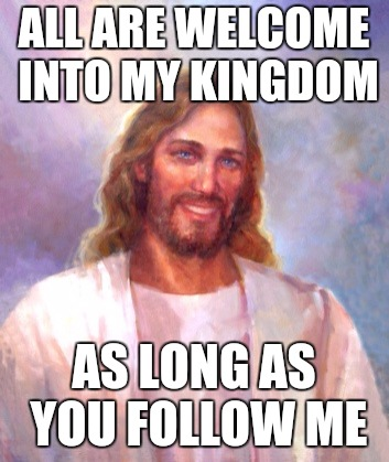 Smiling Jesus Meme | ALL ARE WELCOME INTO MY KINGDOM AS LONG AS YOU FOLLOW ME | image tagged in memes,smiling jesus | made w/ Imgflip meme maker