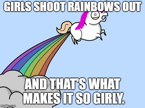 Why girls don't fart | GIRLS SHOOT RAINBOWS OUT AND THAT'S WHAT MAKES IT SO GIRLY. | image tagged in unicorn rainbow fart,girls don't fart,girly stuff | made w/ Imgflip meme maker