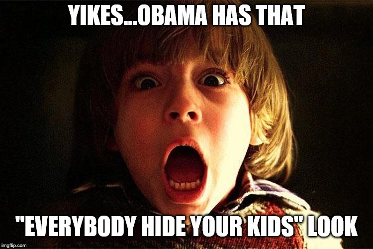 "YIKES...OBAMA HAS THAT ""EVERYBODY HIDE YOUR KIDS"" LOOK 