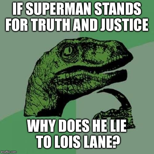 Philosoraptor Meme | IF SUPERMAN STANDS FOR TRUTH AND JUSTICE WHY DOES HE LIE TO LOIS LANE? | image tagged in memes,philosoraptor | made w/ Imgflip meme maker