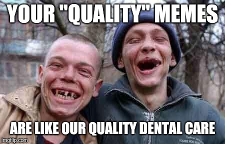 "rednecks | YOUR ""QUALITY"" MEMES ARE LIKE OUR QUALITY DENTAL CARE 