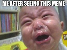Funny crying baby! | ME AFTER SEEING THIS MEME | image tagged in funny crying baby | made w/ Imgflip meme maker