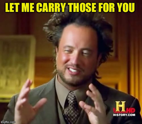 Ancient Aliens Meme | LET ME CARRY THOSE FOR YOU | image tagged in memes,ancient aliens | made w/ Imgflip meme maker