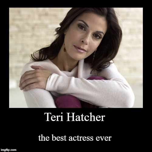 Teri Hatcher | the best actress ever | image tagged in funny,demotivationals | made w/ Imgflip demotivational maker