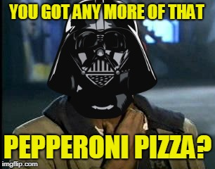 YOU GOT ANY MORE OF THAT PEPPERONI PIZZA? | made w/ Imgflip meme maker
