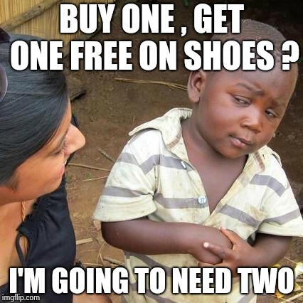 Third World Skeptical Kid Meme | BUY ONE , GET ONE FREE ON SHOES ? I'M GOING TO NEED TWO | image tagged in memes,third world skeptical kid | made w/ Imgflip meme maker