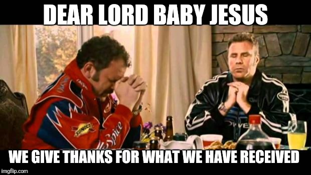 Dear Lord Baby Jesus | DEAR LORD BABY JESUS WE GIVE THANKS FOR WHAT WE HAVE RECEIVED | image tagged in dear lord baby jesus | made w/ Imgflip meme maker