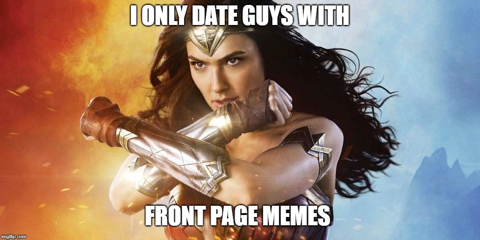 Picky Wonder Woman | I ONLY DATE GUYS WITH FRONT PAGE MEMES | image tagged in picky wonder woman | made w/ Imgflip meme maker