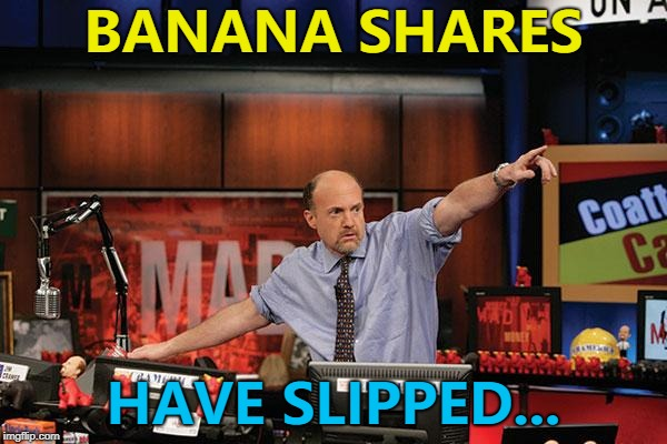 They're expected to grow again... :) | BANANA SHARES HAVE SLIPPED... | image tagged in memes,mad money jim cramer,bananas,fruit | made w/ Imgflip meme maker