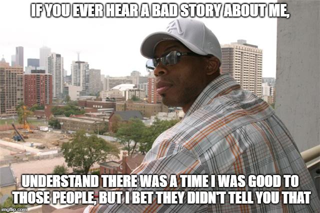IF YOU EVER HEAR A BAD STORY ABOUT ME, UNDERSTAND THERE WAS A TIME I WAS GOOD TO THOSE PEOPLE, BUT I BET THEY DIDN'T TELL YOU THAT | image tagged in a bad story | made w/ Imgflip meme maker