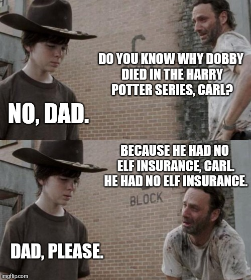 In Sickness and in 'elf | DO YOU KNOW WHY DOBBY DIED IN THE HARRY POTTER SERIES, CARL? NO, DAD. BECAUSE HE HAD NO ELF INSURANCE, CARL. HE HAD NO ELF INSURANCE. DAD, P | image tagged in memes,rick and carl,harry potter,funny memes,dobby,the walking dead | made w/ Imgflip meme maker