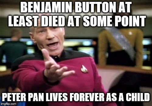 Picard Wtf Meme | BENJAMIN BUTTON AT LEAST DIED AT SOME POINT PETER PAN LIVES FOREVER AS A CHILD | image tagged in memes,picard wtf | made w/ Imgflip meme maker
