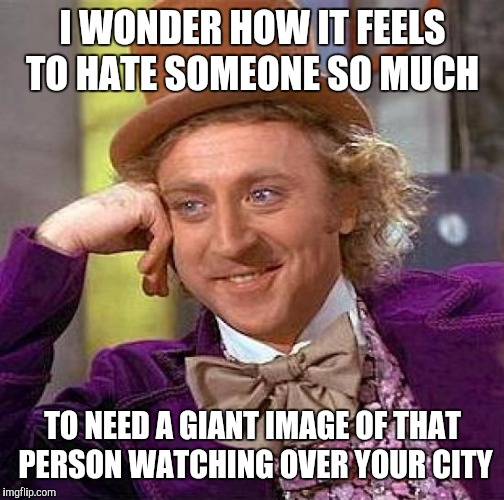 Creepy Condescending Wonka Meme | I WONDER HOW IT FEELS TO HATE SOMEONE SO MUCH TO NEED A GIANT IMAGE OF THAT PERSON WATCHING OVER YOUR CITY | image tagged in memes,creepy condescending wonka | made w/ Imgflip meme maker