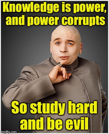 Dr Evil | Knowledge is power, and power corrupts So study hard and be evil | image tagged in memes,dr evil | made w/ Imgflip meme maker