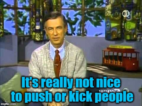 Mr Rogers | It's really not nice to push or kick people | image tagged in mr rogers | made w/ Imgflip meme maker