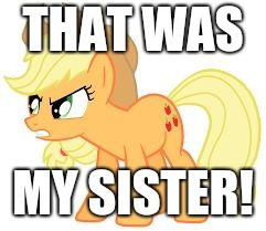 angry applejack | THAT WAS MY SISTER! | image tagged in angry applejack | made w/ Imgflip meme maker